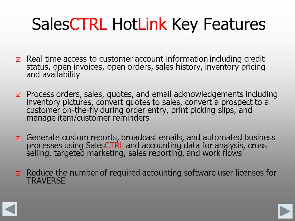 SalesCTRL HotLink Requirements TRAVERSE v10.2* One Remote User Data Connector Per SalesCTRL HotLink Connection (does not require TRAVERSE System Manager user license) Unmodified tables OSAS v7.0* BBj Enterprise ODBC One ODBC Connection Per SalesCTRL HotLink Connection Unmodified data structure *Sales Order, Accounts Receivable, General Ledger, Inventory