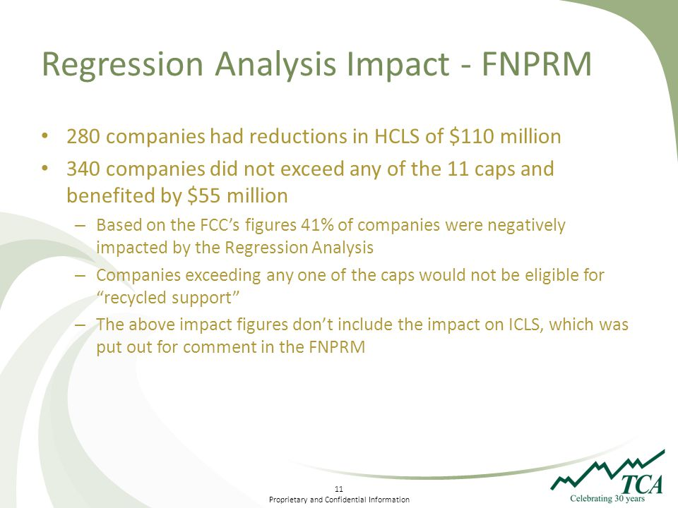 11 Proprietary and Confidential Information Regression Analysis Impact - FNPRM 280 companies had reductions in HCLS of $110 million 340 companies did not exceed any of the 11 caps and benefited by $55 million – Based on the FCCs figures 41% of companies were negatively impacted by the Regression Analysis – Companies exceeding any one of the caps would not be eligible for recycled support – The above impact figures dont include the impact on ICLS, which was put out for comment in the FNPRM