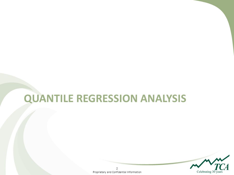 2 Proprietary and Confidential Information QUANTILE REGRESSION ANALYSIS