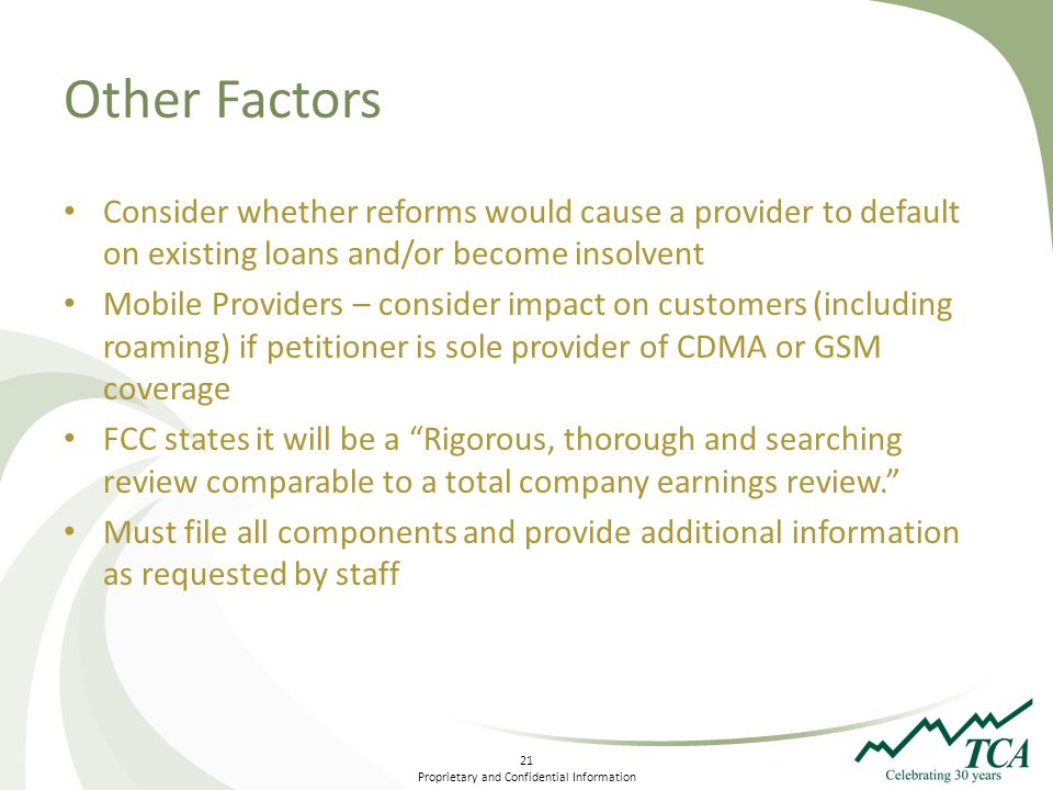21 Proprietary and Confidential Information Other Factors Consider whether reforms would cause a provider to default on existing loans and/or become insolvent Mobile Providers – consider impact on customers (including roaming) if petitioner is sole provider of CDMA or GSM coverage FCC states it will be a Rigorous, thorough and searching review comparable to a total company earnings review.