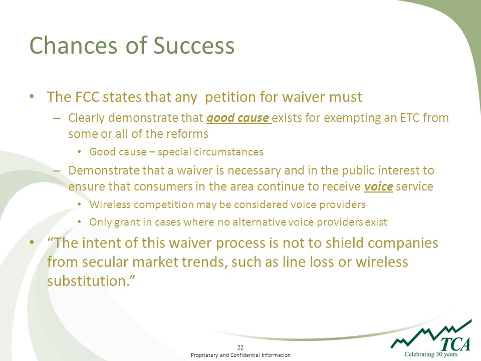 22 Proprietary and Confidential Information Chances of Success The FCC states that any petition for waiver must – Clearly demonstrate that good cause exists for exempting an ETC from some or all of the reforms Good cause – special circumstances – Demonstrate that a waiver is necessary and in the public interest to ensure that consumers in the area continue to receive voice service Wireless competition may be considered voice providers Only grant in cases where no alternative voice providers exist The intent of this waiver process is not to shield companies from secular market trends, such as line loss or wireless substitution.