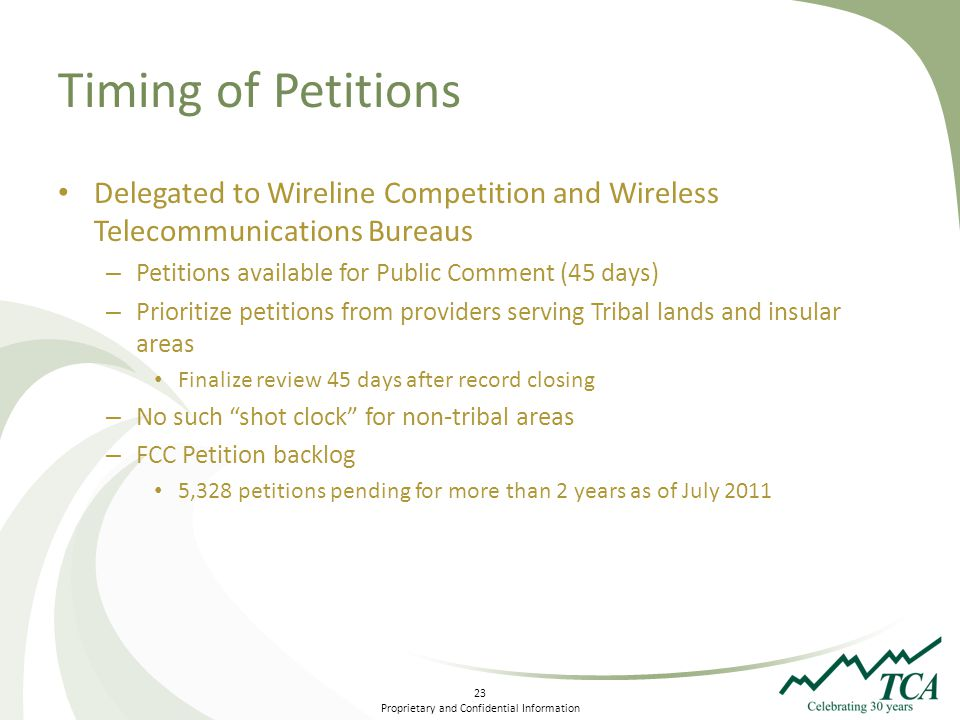23 Proprietary and Confidential Information Timing of Petitions Delegated to Wireline Competition and Wireless Telecommunications Bureaus – Petitions available for Public Comment (45 days) – Prioritize petitions from providers serving Tribal lands and insular areas Finalize review 45 days after record closing – No such shot clock for non-tribal areas – FCC Petition backlog 5,328 petitions pending for more than 2 years as of July 2011