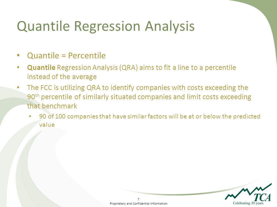 7 Proprietary and Confidential Information Quantile Regression Analysis Quantile = Percentile Quantile Regression Analysis (QRA) aims to fit a line to a percentile instead of the average The FCC is utilizing QRA to identify companies with costs exceeding the 90 th percentile of similarly situated companies and limit costs exceeding that benchmark 90 of 100 companies that have similar factors will be at or below the predicted value