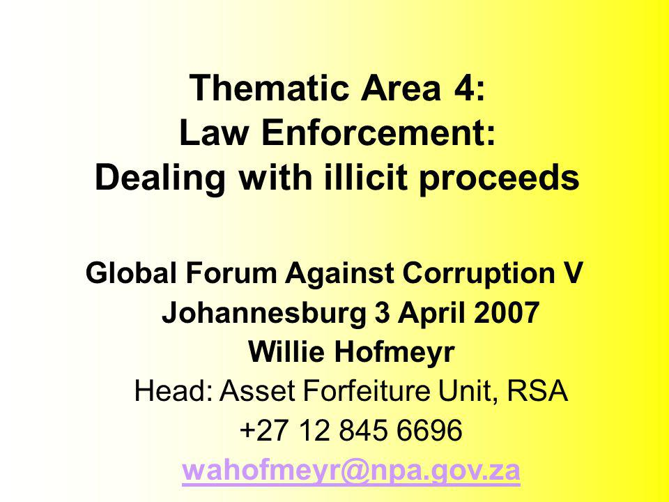 Thematic Area 4: Law Enforcement: Dealing with illicit proceeds Global Forum Against Corruption V Johannesburg 3 April 2007 Willie Hofmeyr Head: Asset Forfeiture Unit, RSA +27 12 845 6696 wahofmeyr@npa.gov.za