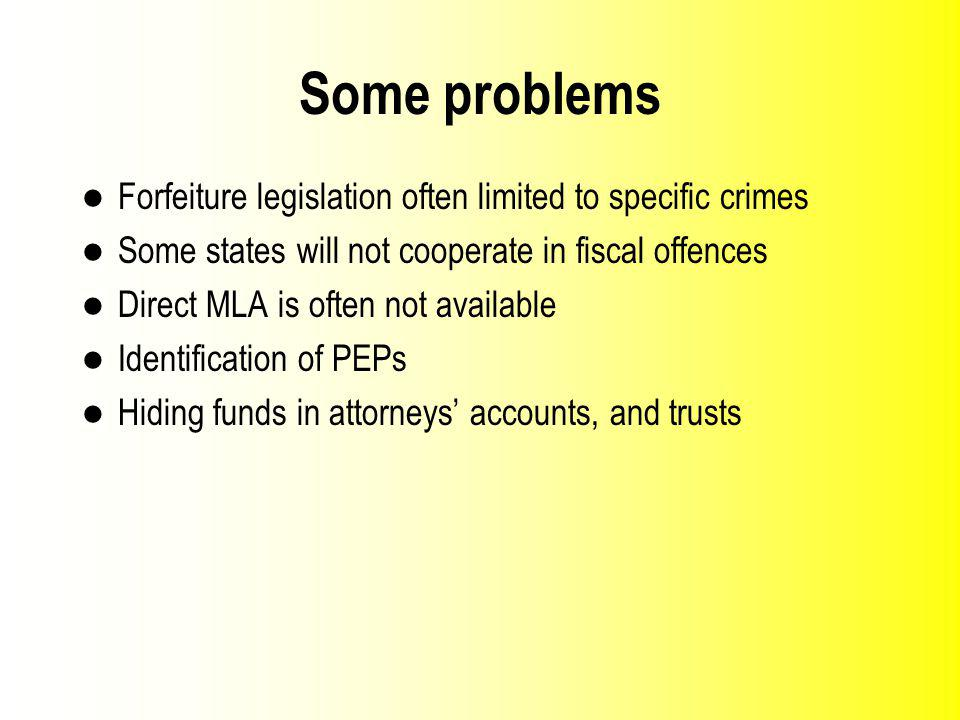 Some problems Forfeiture legislation often limited to specific crimes Some states will not cooperate in fiscal offences Direct MLA is often not available Identification of PEPs Hiding funds in attorneys accounts, and trusts