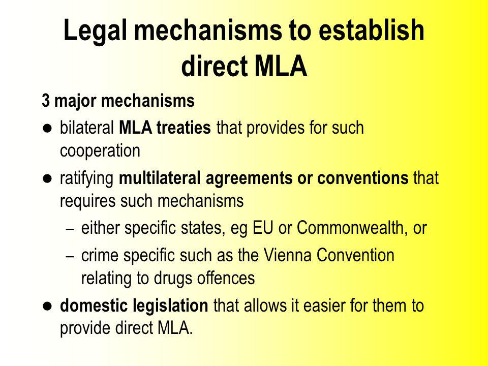 Legal mechanisms to establish direct MLA 3 major mechanisms bilateral MLA treaties that provides for such cooperation ratifying multilateral agreements or conventions that requires such mechanisms – either specific states, eg EU or Commonwealth, or – crime specific such as the Vienna Convention relating to drugs offences domestic legislation that allows it easier for them to provide direct MLA.
