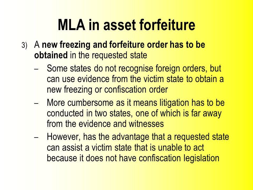 MLA in asset forfeiture 3) A new freezing and forfeiture order has to be obtained in the requested state – Some states do not recognise foreign orders, but can use evidence from the victim state to obtain a new freezing or confiscation order – More cumbersome as it means litigation has to be conducted in two states, one of which is far away from the evidence and witnesses – However, has the advantage that a requested state can assist a victim state that is unable to act because it does not have confiscation legislation