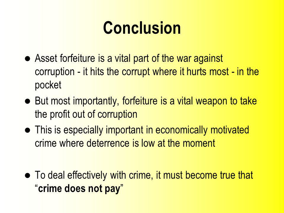 Conclusion Asset forfeiture is a vital part of the war against corruption it hits the corrupt where it hurts most in the pocket But most importantly, forfeiture is a vital weapon to take the profit out of corruption This is especially important in economically motivated crime where deterrence is low at the moment To deal effectively with crime, it must become true that crime does not pay