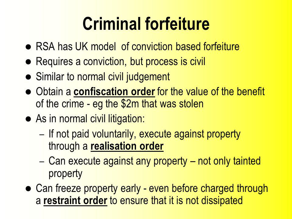 Criminal forfeiture RSA has UK model of conviction based forfeiture Requires a conviction, but process is civil Similar to normal civil judgement Obtain a confiscation order for the value of the benefit of the crime eg the $2m that was stolen As in normal civil litigation: – If not paid voluntarily, execute against property through a realisation order – Can execute against any property – not only tainted property Can freeze property early - even before charged through a restraint order to ensure that it is not dissipated