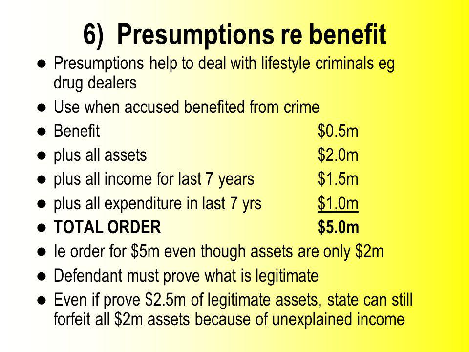 6) Presumptions re benefit Presumptions help to deal with lifestyle criminals eg drug dealers Use when accused benefited from crime Benefit $0.5m plus all assets $2.0m plus all income for last 7 years$1.5m plus all expenditure in last 7 yrs $1.0m TOTAL ORDER $5.0m Ie order for $5m even though assets are only $2m Defendant must prove what is legitimate Even if prove $2.5m of legitimate assets, state can still forfeit all $2m assets because of unexplained income