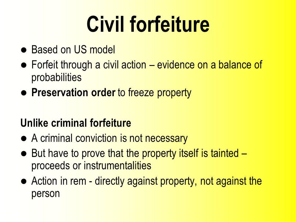 Civil forfeiture Based on US model Forfeit through a civil action – evidence on a balance of probabilities Preservation order to freeze property Unlike criminal forfeiture A criminal conviction is not necessary But have to prove that the property itself is tainted – proceeds or instrumentalities Action in rem directly against property, not against the person