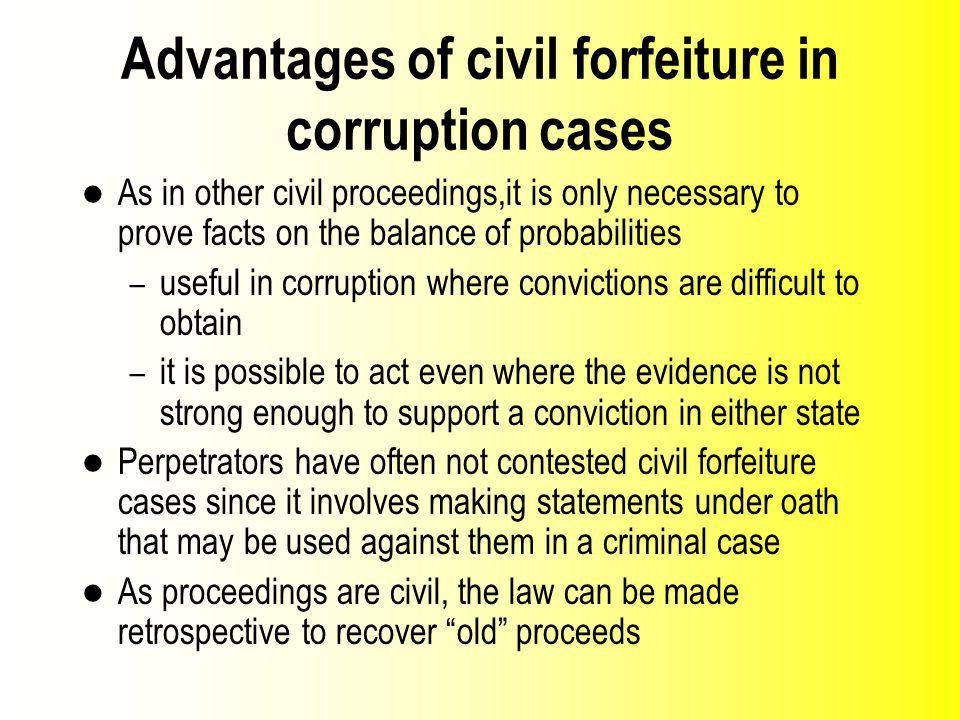 Advantages of civil forfeiture in corruption cases As in other civil proceedings,it is only necessary to prove facts on the balance of probabilities – useful in corruption where convictions are difficult to obtain – it is possible to act even where the evidence is not strong enough to support a conviction in either state Perpetrators have often not contested civil forfeiture cases since it involves making statements under oath that may be used against them in a criminal case As proceedings are civil, the law can be made retrospective to recover old proceeds
