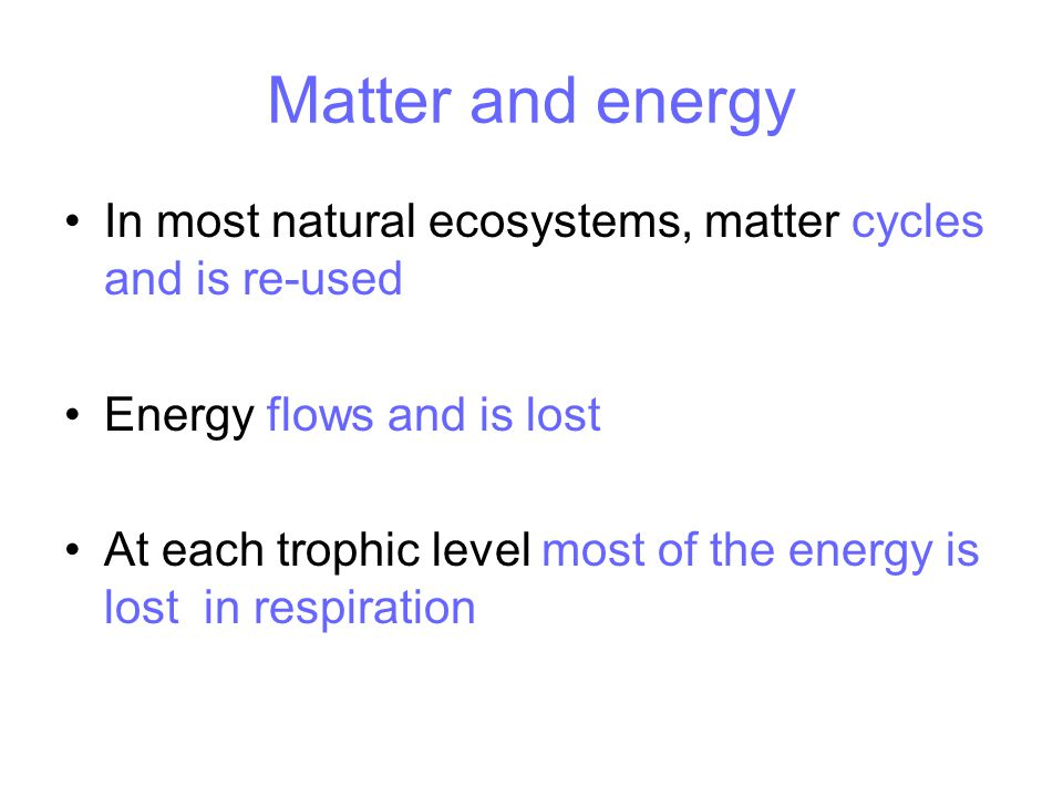 Matter and energy In most natural ecosystems, matter cycles and is re-used Energy flows and is lost At each trophic level most of the energy is lost in respiration