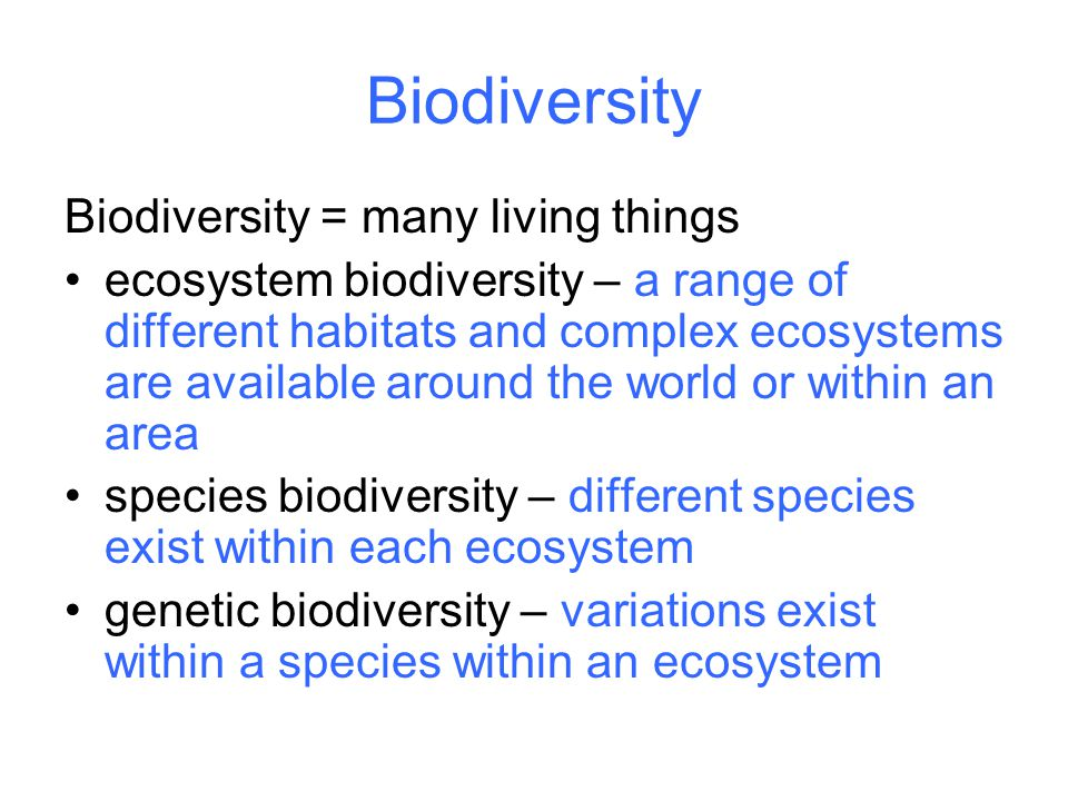 Biodiversity Biodiversity = many living things ecosystem biodiversity – a range of different habitats and complex ecosystems are available around the world or within an area species biodiversity – different species exist within each ecosystem genetic biodiversity – variations exist within a species within an ecosystem