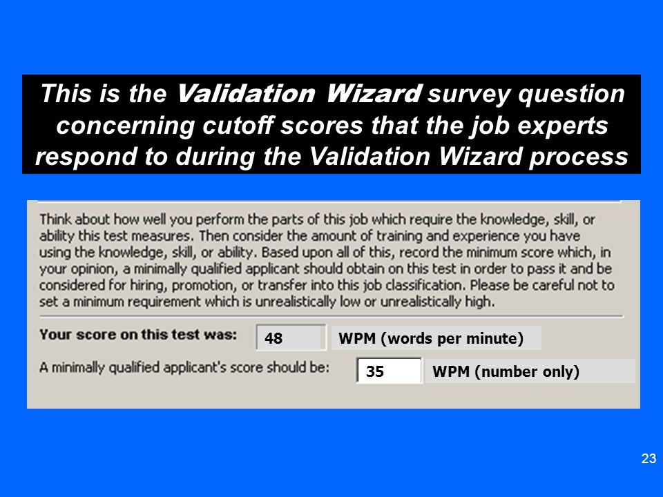 23 48 35 WPM (words per minute) WPM (number only) This is the Validation Wizard survey question concerning cutoff scores that the job experts respond