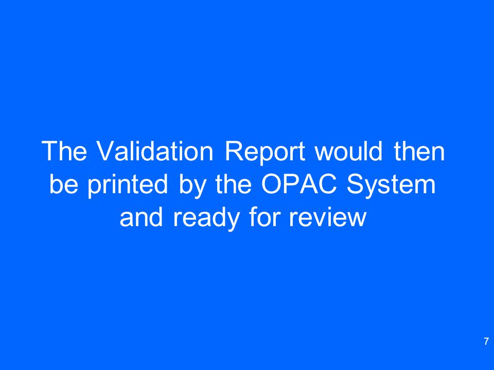 7 The Validation Report would then be printed by the OPAC System and ready for review