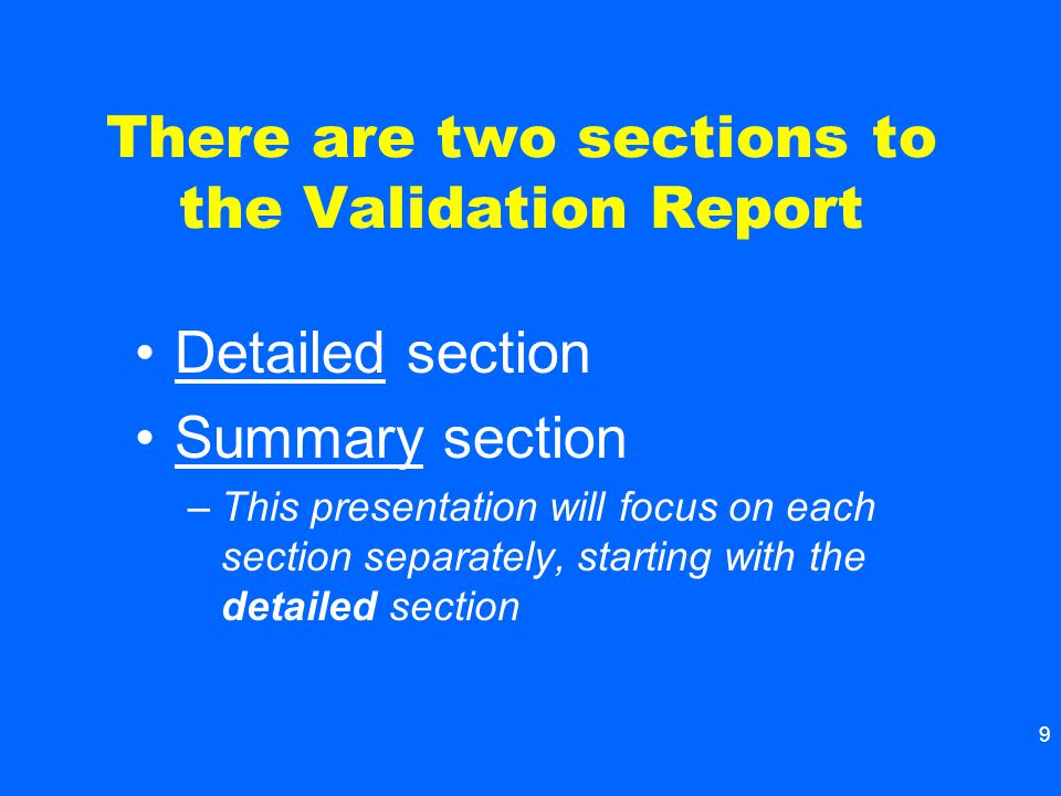 9 There are two sections to the Validation Report Detailed section Summary section –This presentation will focus on each section separately, starting