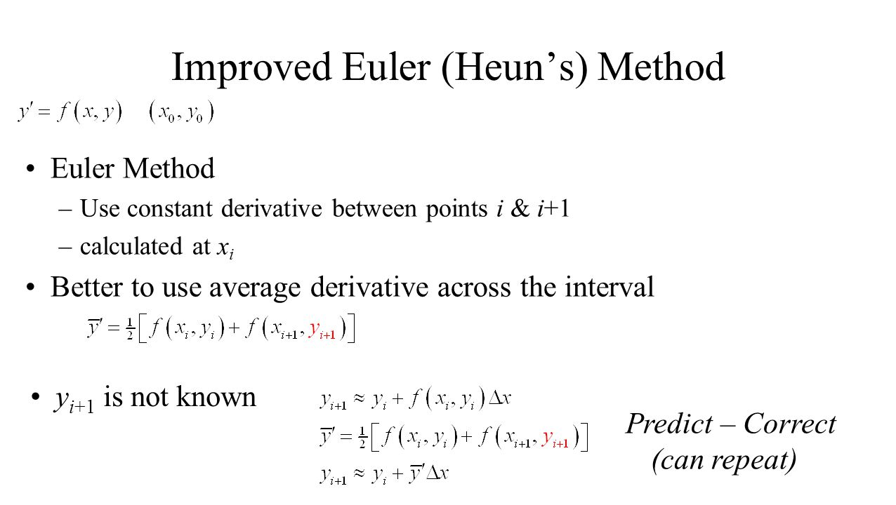 Improved Euler (Heuns) Method Euler Method –Use constant derivative between points i & i+1 –calculated at x i Better to use average derivative across