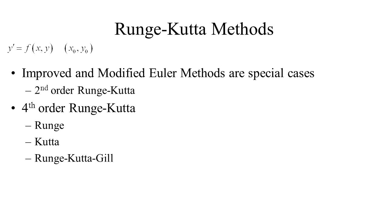 Runge-Kutta Methods Improved and Modified Euler Methods are special cases –2 nd order Runge-Kutta 4 th order Runge-Kutta –Runge –Kutta –Runge-Kutta-Gi
