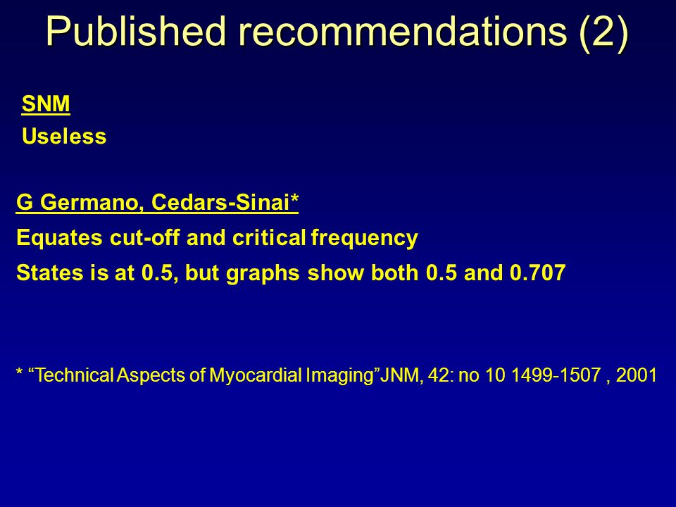 Published recommendations (2) G Germano, Cedars-Sinai* Equates cut-off and critical frequency States is at 0.5, but graphs show both 0.5 and 0.707 * Technical Aspects of Myocardial ImagingJNM, 42: no 10 1499-1507, 2001 SNM Useless