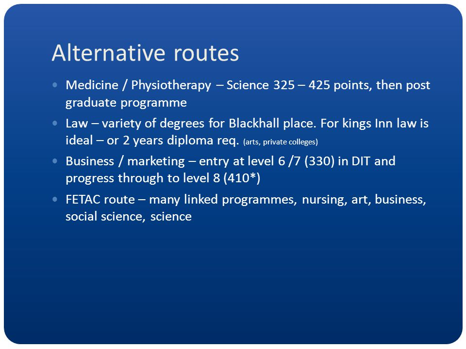 Alternative routes Medicine / Physiotherapy – Science 325 – 425 points, then post graduate programme Law – variety of degrees for Blackhall place. For