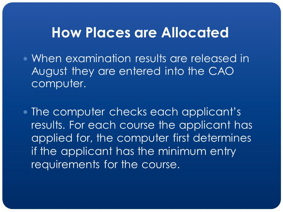 How Places are Allocated When examination results are released in August they are entered into the CAO computer.