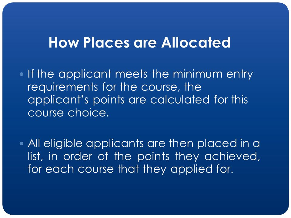 How Places are Allocated If the applicant meets the minimum entry requirements for the course, the applicants points are calculated for this course choice.