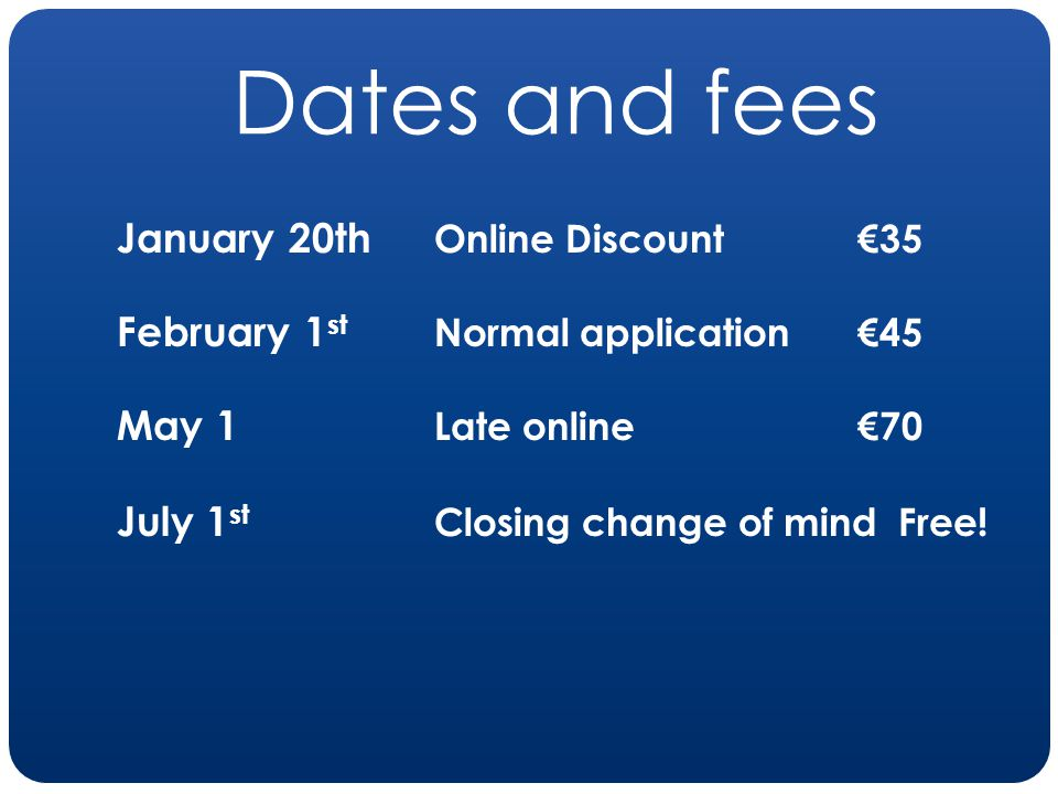 Dates and fees January 20th Online Discount35 February 1 st Normal application 45 May 1 Late online 70 July 1 st Closing change of mind Free!