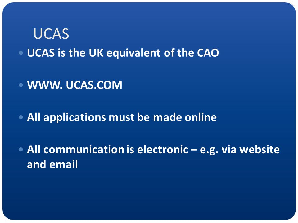 UCAS UCAS is the UK equivalent of the CAO WWW. UCAS.COM All applications must be made online All communication is electronic – e.g. via website and em