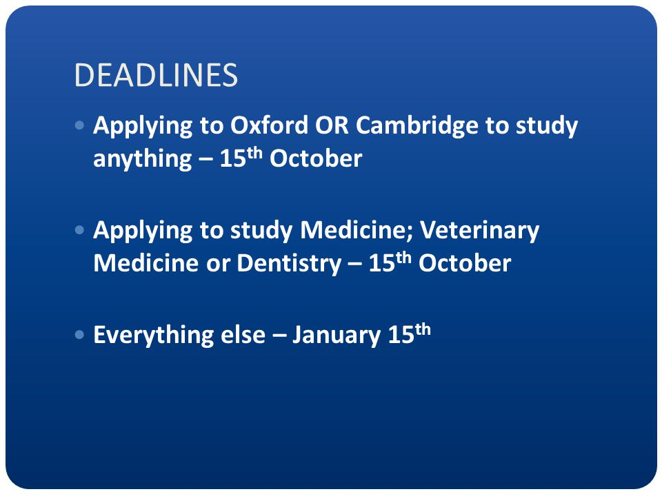 DEADLINES Applying to Oxford OR Cambridge to study anything – 15 th October Applying to study Medicine; Veterinary Medicine or Dentistry – 15 th October Everything else – January 15 th