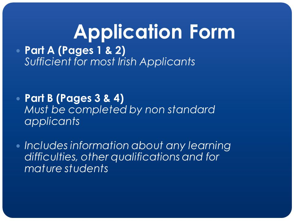 Application Form Part A (Pages 1 & 2) Sufficient for most Irish Applicants Part B (Pages 3 & 4) Must be completed by non standard applicants Includes