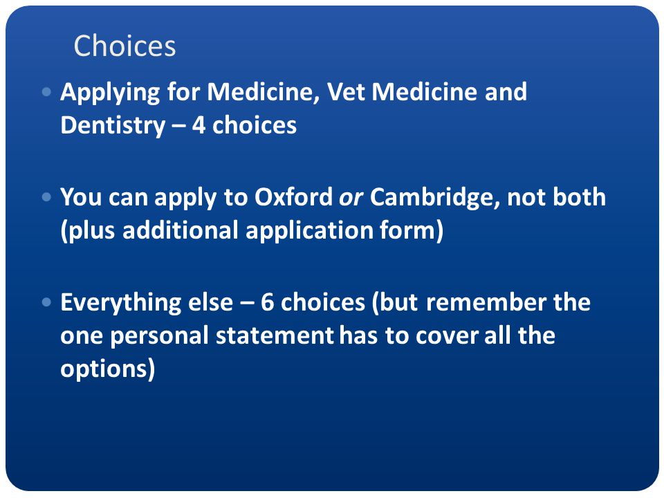 Choices Applying for Medicine, Vet Medicine and Dentistry – 4 choices You can apply to Oxford or Cambridge, not both (plus additional application form) Everything else – 6 choices (but remember the one personal statement has to cover all the options)