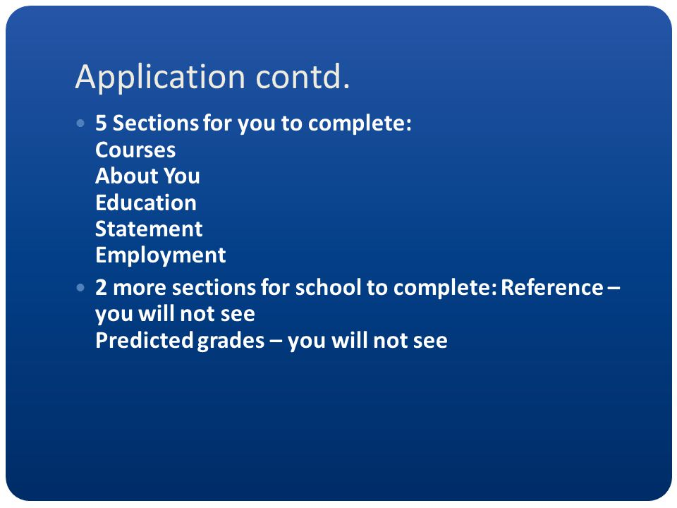 Application contd. 5 Sections for you to complete: Courses About You Education Statement Employment 2 more sections for school to complete: Reference