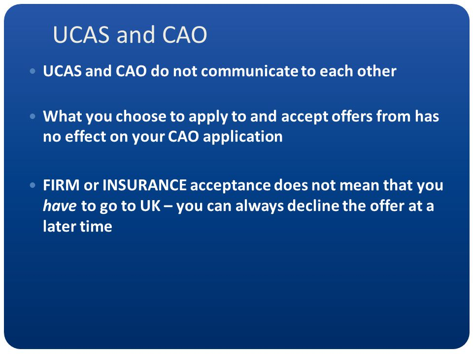 UCAS and CAO UCAS and CAO do not communicate to each other What you choose to apply to and accept offers from has no effect on your CAO application FI