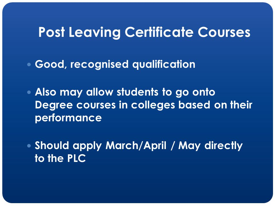Post Leaving Certificate Courses Good, recognised qualification Also may allow students to go onto Degree courses in colleges based on their performance Should apply March/April / May directly to the PLC