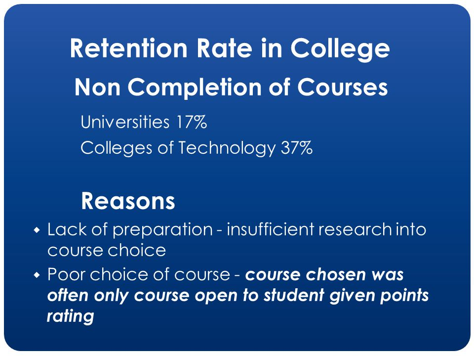 Retention Rate in College Non Completion of Courses Universities 17% Colleges of Technology 37% Reasons Lack of preparation - insufficient research in