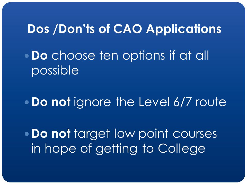 Dos /Donts of CAO Applications Do choose ten options if at all possible Do not ignore the Level 6/7 route Do not target low point courses in hope of getting to College