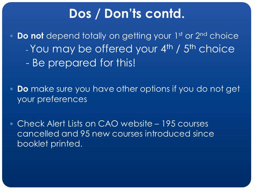 Dos / Donts contd. Do not depend totally on getting your 1 st or 2 nd choice - You may be offered your 4 th / 5 th choice - Be prepared for this! Do m