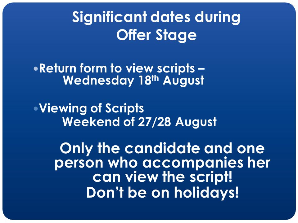 Significant dates during Offer Stage Return form to view scripts – Wednesday 18 th August Viewing of Scripts Weekend of 27/28 August Only the candidate and one person who accompanies her can view the script.