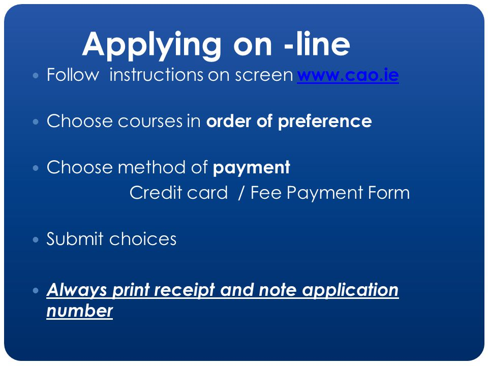 Applying on -line Follow instructions on screen www.cao.ie www.cao.ie Choose courses in order of preference Choose method of payment Credit card / Fee Payment Form Submit choices Always print receipt and note application number