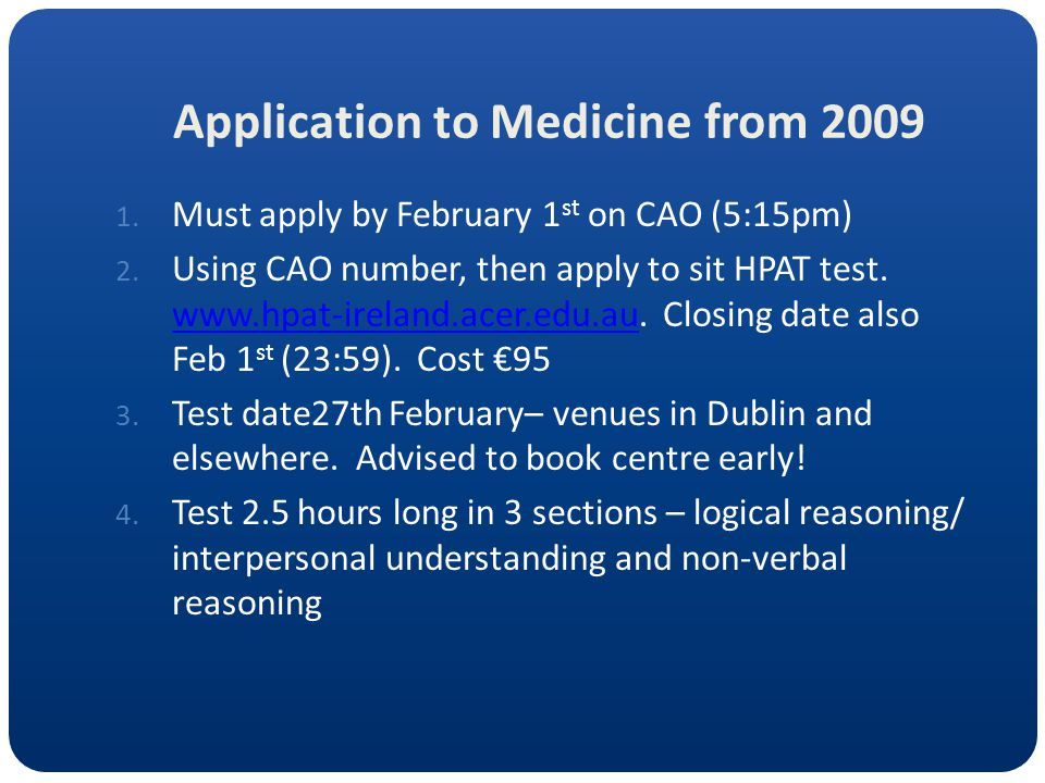Application to Medicine from 2009 1. Must apply by February 1 st on CAO (5:15pm) 2. Using CAO number, then apply to sit HPAT test. www.hpat-ireland.ac