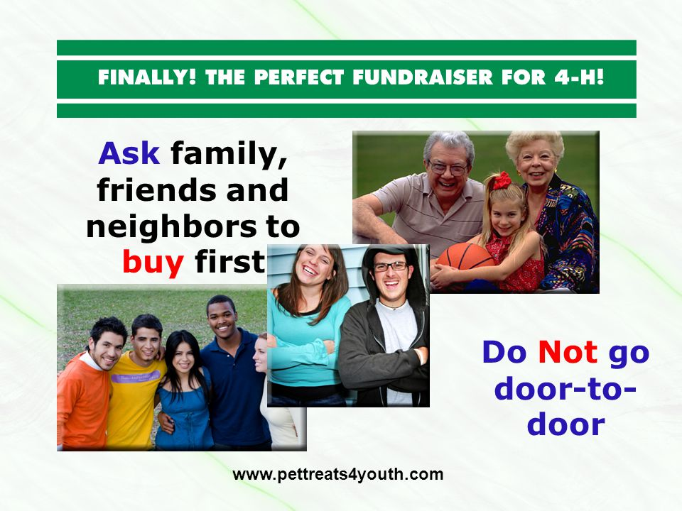 Ask family, friends and neighbors to buy first www.pettreats4youth.com Do Not go door-to- door