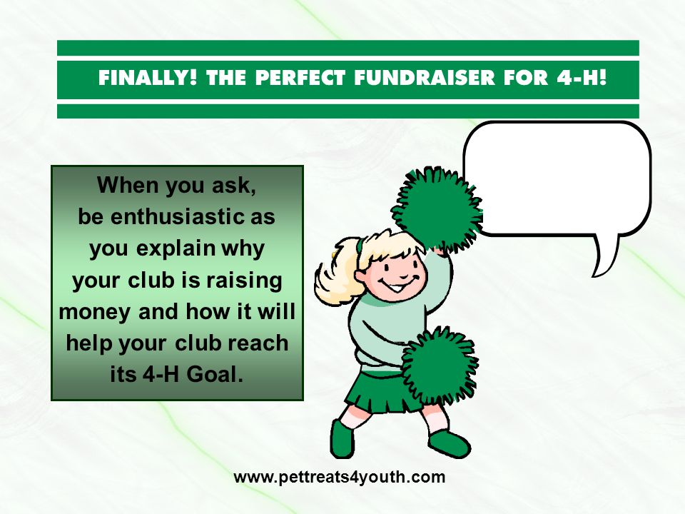 When you ask, be enthusiastic as you explain why your club is raising money and how it will help your club reach its 4-H Goal. www.pettreats4youth.com