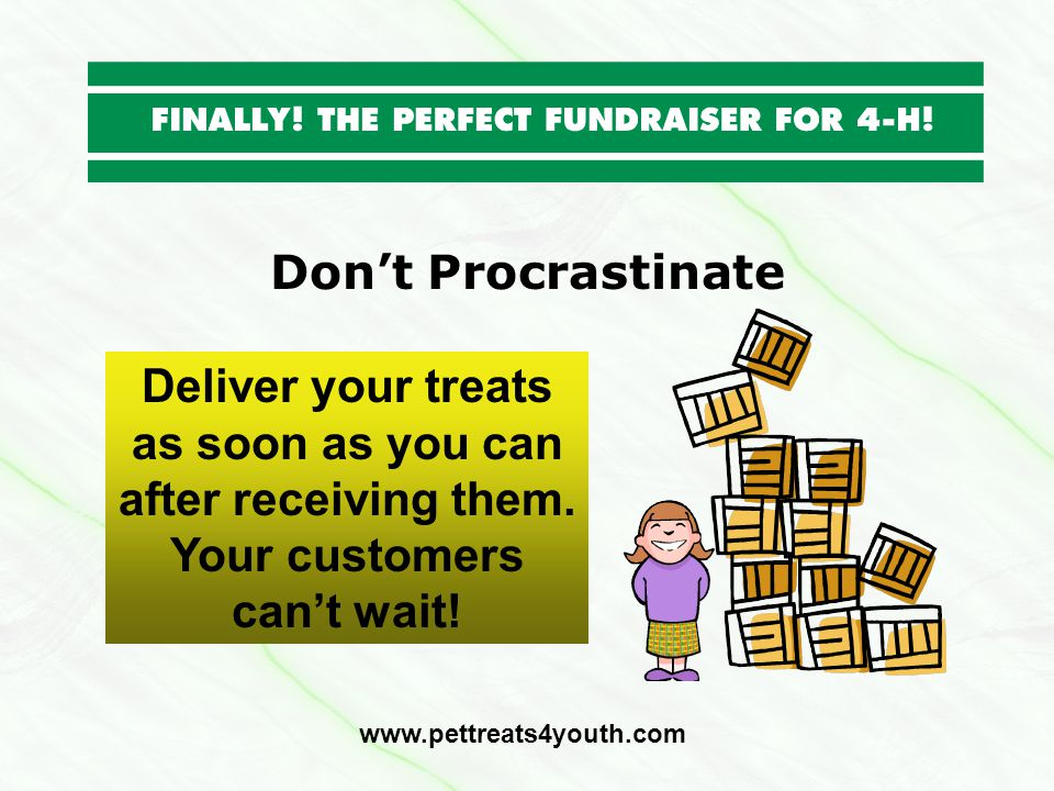 Dont Procrastinate Deliver your treats as soon as you can after receiving them. Your customers cant wait! www.pettreats4youth.com