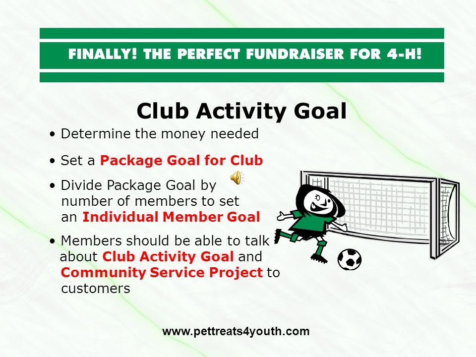 Club Activity Goal Determine the money needed www.pettreats4youth.com Set a Package Goal for Club Divide Package Goal by number of members to set an I