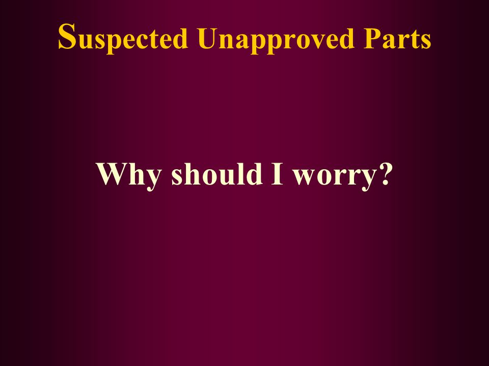 S uspected Unapproved Parts Why should I worry?