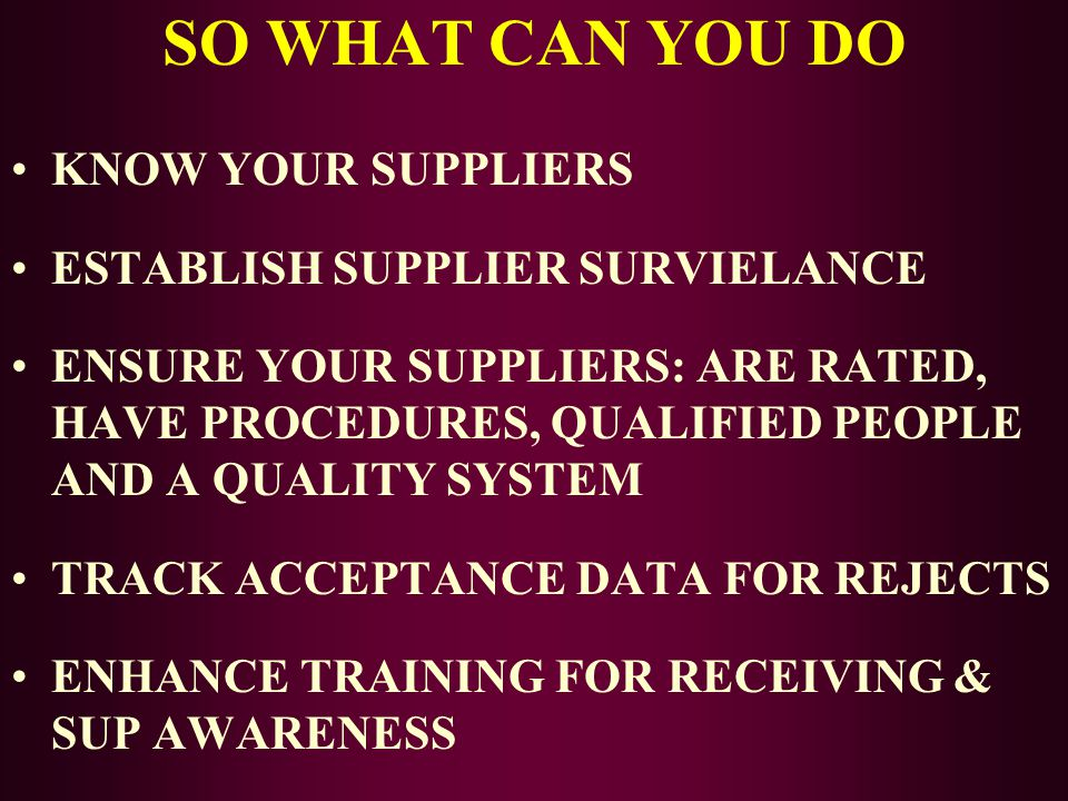 SO WHAT CAN YOU DO KNOW YOUR SUPPLIERS ESTABLISH SUPPLIER SURVIELANCE ENSURE YOUR SUPPLIERS: ARE RATED, HAVE PROCEDURES, QUALIFIED PEOPLE AND A QUALIT