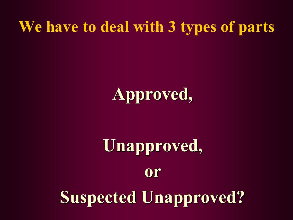We have to deal with 3 types of parts Approved,Unapproved,or Suspected Unapproved?