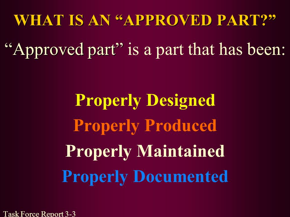 WHAT IS AN APPROVED PART? Approved part Approved part is a part that has been: Properly Designed Properly Produced Properly Maintained Properly Docume