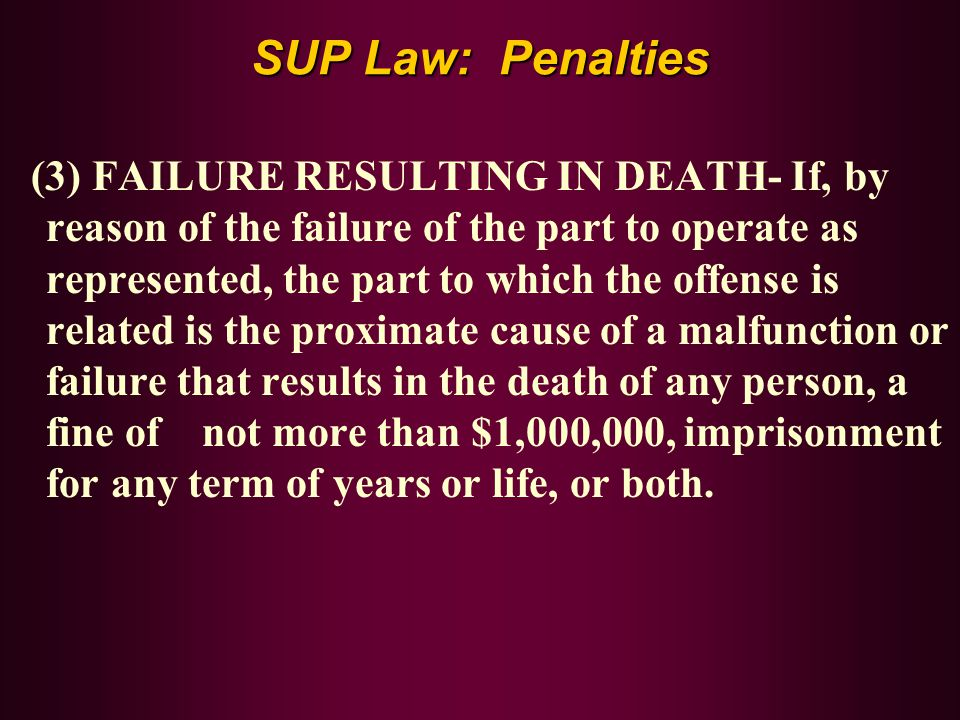 SUP Law: Penalties (3) FAILURE RESULTING IN DEATH- If, by reason of the failure of the part to operate as represented, the part to which the offense i